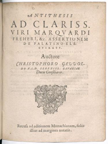 """Christoph Gewold """"Antithesis Ad Clariss. Viri Marquardi Freheri, &c. Assertionem De Palatino-Electoratu"""", 1612 Bayerisches Hauptstaatarchiv, Amtsbibliothek 4° E 480 Deutungskämpfe"""